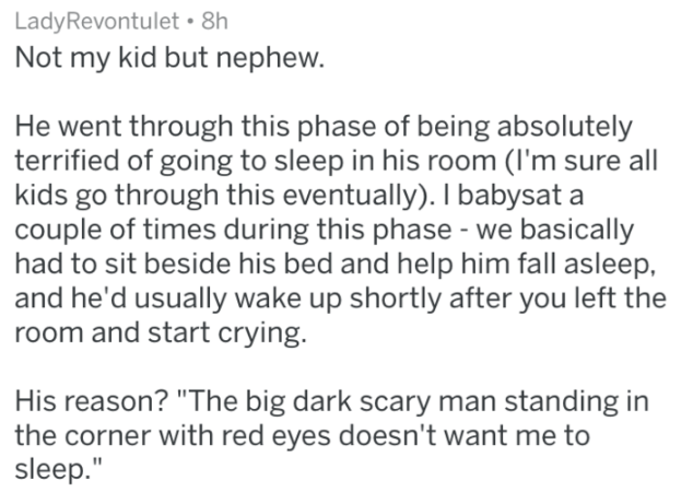 "Text - LadyRevontulet 8h Not my kid but nephew. He went through this phase of being absolutely terrified of going to sleep in his room (I'm sure all kids go through this eventually). I babysat a couple of times during this phase- we basically had to sit beside his bed and help him fall asleep and he'd usually wake up shortly after you left the room and start crying. His reason? ""The big dark scary man standing in the corner with red eyes doesn't want me to sleep."""