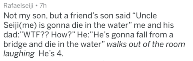 "Text - Rafaelseiji 7h Not my son, but a friend's son said ""Uncle Seiji(me) is gonna die in the water"" me and his dad: ""WTF?? How?"" He:""He's gonna fall from a bridge and die in the water"" walks out of the room laughing He's 4"