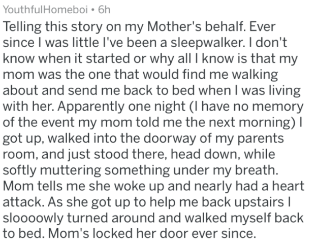 Text - YouthfulHomeboi 6h Telling this story on my Mother's behalf. Ever since I was little I've been a sleepwalker. I don't know when it started or why all I know is that my mom was the one that would find me walking about and send me back to bed when I was living with her. Apparently one night (I have no memory of the event my mom told me the next morning) I got up, walked into the doorway of my parents room, and just stood there, head down, while softly muttering something under my breath Mom