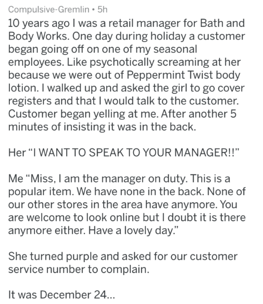"""Text - Compulsive-Gremlin 5h 10 years ago I was a retail manager for Bath and Body Works. One day during holiday a customer began going off on one of my seasonal employees. Like psychotically screaming at her because we were out of Peppermint Twist body lotion. I walked up and asked the girl to go cover registers and that I would talk to the customer. Customer began yelling at me. After another 5 minutes of insisting it was in the back. Her """"I WANT TO SPEAK TO YOUR MANAGER!!"""" Me """"Miss, I am the"""