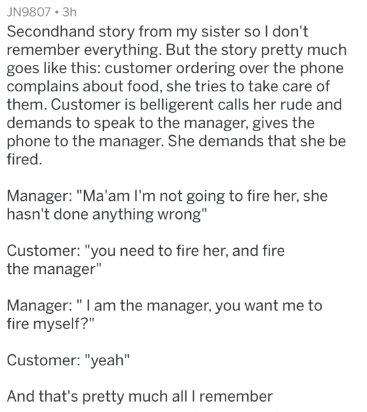 """Text - JN9807 3h Secondhand story from my sister so I don't remember everything. But the story pretty much goes like this: customer ordering over the phone complains about food, she tries to take care of them. Customer is belligerent calls her rude and demands to speak to the manager, gives the phone to the manager. She demands that she be fired. Manager: """"Ma'am I'm not going to fire her, she hasn't done anything wrong"""" Customer: """"you need to fire her, and fire the manager"""" Manager:"""" I am the ma"""