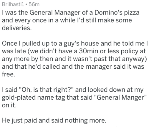 """Text - Brilhastil 56m I was the General Manager of a Domino's pizza and every once in a while l'd still make some deliveries. Once I pulled up to a guy's house and he told me was late (we didn't have a 30min or less policy at any more by then and it wasn't past that anyway) and that he'd called and the manager said it was free. I said """"Oh, is that right?"""" and looked down at my gold-plated name tag that said """"General Manger"""" on it. He just paid and said nothing more."""