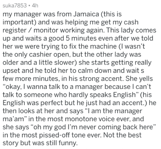 """Text - suka7853 4h my manager was from Jamaica (this is important) and was helping me get my cash register monitor working again. This lady comes up and waits a good 5 minutes even after we told her we were trying to fix the machine (I wasn't the only cashier open, but the other lady was older and a little slower) she starts getting really upset and he told her to calm down and wait s few more minutes, in his strong accent. She yells """"okay, I wanna talk to a manager because I can't talk to someo"""