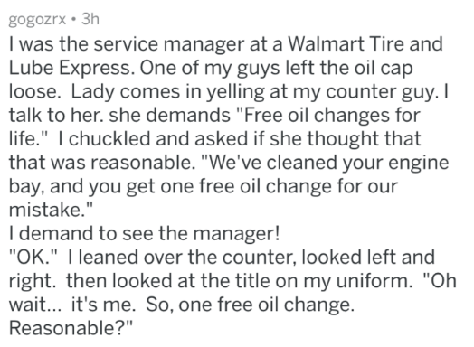 """Text - gogozrx 3h I was the service manager at a Walmart Tire and Lube Express. One of my guys left the oil cap loose. Lady comes in yelling at my counter guy. I talk to her. she demands """"Free oil changes for life."""" I chuckled and asked if she thought that that was reasonable. """"We've cleaned your engine bay, and you get one free oil change for our mistake."""" I demand to see the manager! """"OK."""" I leaned over the counter, looked left and right. then looked at the title on my uniform. """"Oh wait... it'"""