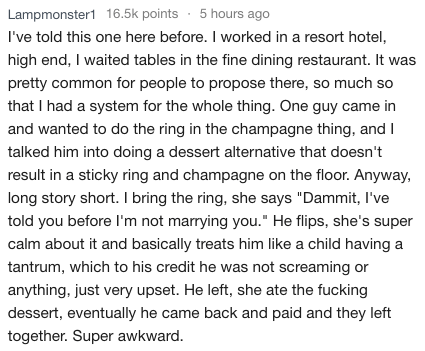 """Text - Lampmonster116.5k points 5 hours ago I've told this one here before. I worked in a resort hotel, high end, I waited tables in the fine dining restaurant. It pretty common for people to propose there, so much so that I had a system for the whole thing. One guy came in and wanted to do the ring in the champagne thing, and I talked him into doing a dessert alternative that doesn't result in a sticky ring and champagne on the floor. Anyway, long story short. I bring the ring, she says """"Dammit"""