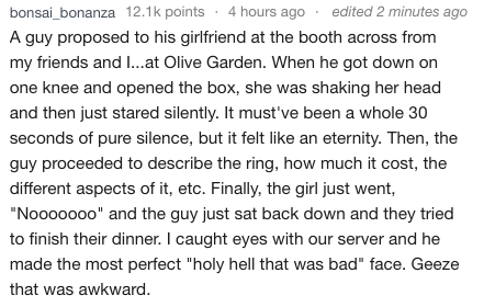 """Text - bonsai_bonanza 12.1k points 4 hours ago edited 2 minutes ago A guy proposed to his girlfriend at the booth across from my friends and I...at Olive Garden. When he got down on one knee and opened the box, she was shaking her head and then just stared silently. It must've been a whole 30 seconds of pure silence, but it felt like an eternity. Then, the guy proceeded to describe the ring, how much it cost, the different aspects of it, etc. Finally, the girl just went, """"Nooooo0o"""" and the guy j"""