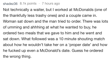 Text - shadez36 8.1k points 7 hours ago Not technically a waiter, but I worked at McDonalds (one of the thankfully less trashy ones) and a couple came in. Woman sat down and the man tried to order. There was lots of umming and ahhhing at what he wanted to buy, he ordered two meals that we gave to him and he went and sat down. What followed was a 10 minute shouting match about how he wouldn't take her on a 'proper date' and how he fucked up even a McDonald's date. Guess he ordered the wrong thing