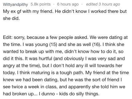 Text - edited 3 hours ago Wittyandpithy 5.8k points 6 hours ago My ex gf with my friend. He didn't know I worked there but she did. Edit: sorry, because a few people asked. We were dating at the time. I was young (15) and she as well (16). I think she wanted to break up with me, didn't know how to do it, so did it this. It was hurtful (and obviously I was very sad and angry at the time), but I don't hold any ill will towards her today. I think maturing is a tough path. My friend at the time knew