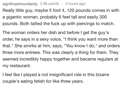 """Text - significantmundanity 2.9k points3 hours ago Really little guy, maybe 5 foot 4, 120 pounds comes in with a gigantic woman, probably 6 feet tall and easily 300 pounds. Both tatted the fuck up with piercings to match The woman orders her dish and before I get the guy's order, he says in a sexy voice, """"I think you want more than that."""" She smirks at him, says, """"You know I do,"""" and orders three more entrees. This was clearly a thing for them. They seemed incredibly happy together and became re"""
