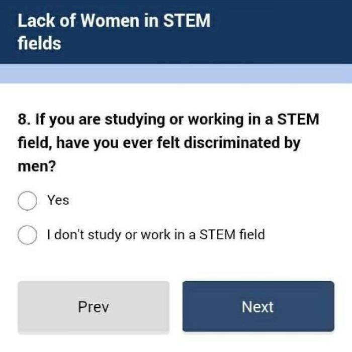 Text - Lack of Women in STEM fields 8. If you are studying or working in a STEM field, have you ever felt discriminated by men? Yes I don't study or work in a STEM field Prev Next