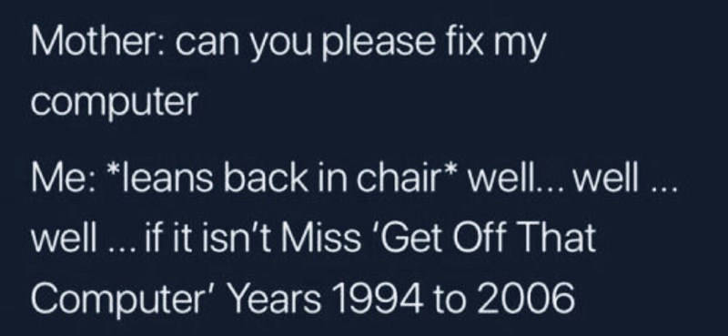 """Text - Mother: can you please fix my computer Me: """"leans back in chair* well... well... well... if it isn't Miss 'Get Off That Computer' Years 1994 to 2006"""