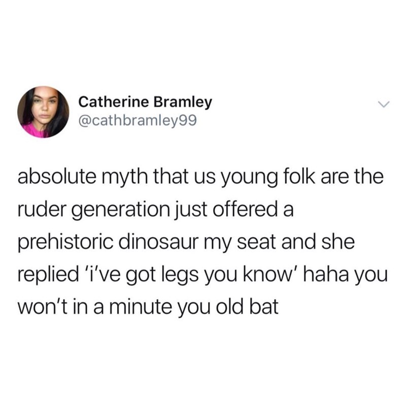 Text - Catherine Bramley @cathbramley99 absolute myth that us young folk are the ruder generation just offered a prehistoric dinosaur my seat and she replied 'i've got legs you know' haha you won't in a minute you old bat