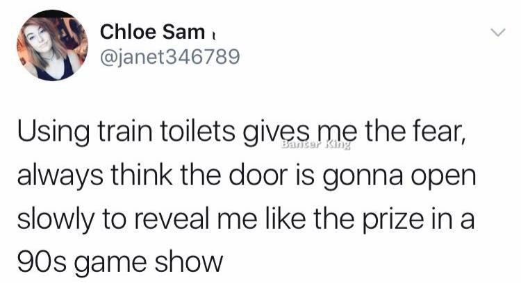 Text - Chloe Sam @janet346789 Using train toilets gives me the fear, Banser King always think the door is gonna open slowly to reveal me like the prize in a 90s game show