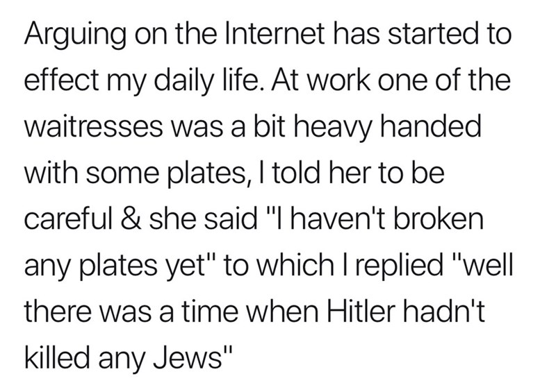 """Text - Arguing on the Internet has started to effect my daily life. At work one of the waitresses was a bit heavy handed with some plates, I told her to be careful & she said """"I haven't broken any plates yet"""" to which I replied """"well there was a time when Hitler hadn't killed any Jews"""""""