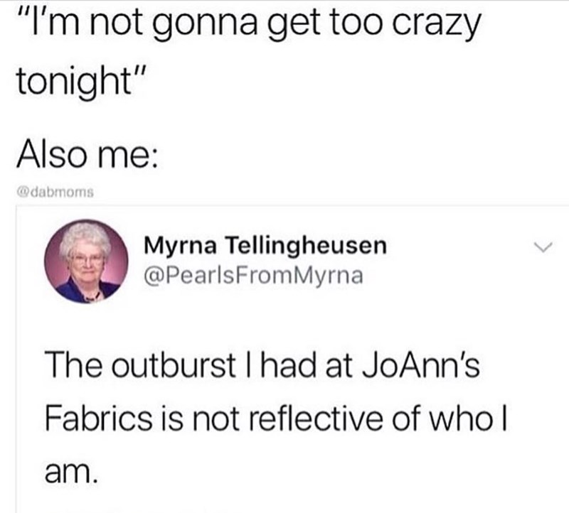 """Text - """"I'm not gonna get too crazy tonight"""" Also me: @dabmoms Myrna Tellingheusen @PearlsFromMyrna The outburst I had at JoAnn's Fabrics is not reflective of who l am."""