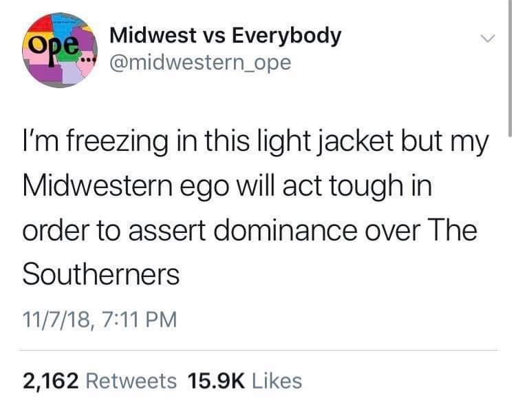 Text - Ope Midwest vs Everybody @midwestern_ope I'm freezing in this light jacket but my Midwestern ego will act tough in order to assert dominance over The Southerners 11/7/18, 7:11 PM 2,162 Retweets 15.9K Likes