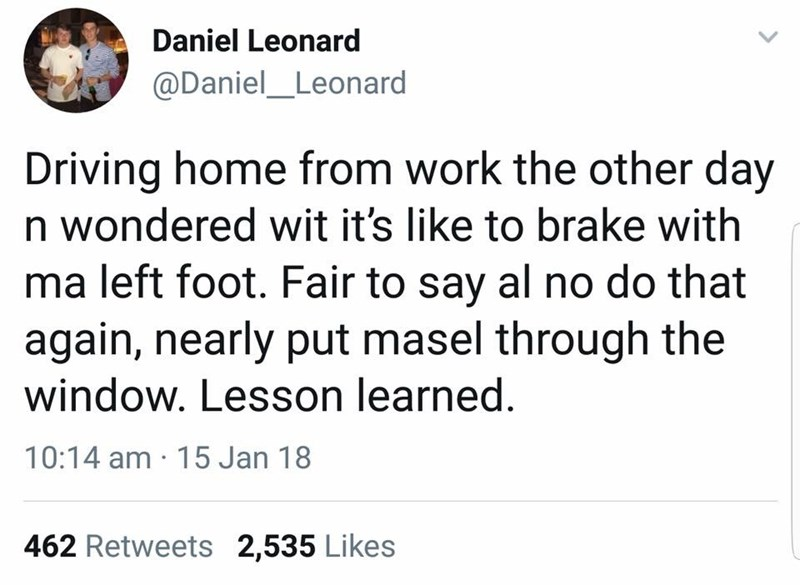Text - Daniel Leonard @Daniel_Leonard Driving home from work the other day n wondered wit it's like to brake with ma left foot. Fair to say al no do that again, nearly put masel through the window. Lesson learned. 10:14 am 15 Jan 18 462 Retweets 2,535 Likes