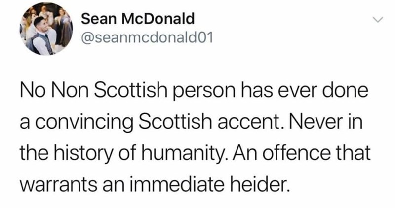 Text - Sean McDonald @seanmcdonald01 No Non Scottish person has ever done a convincing Scottish accent. Never in the history of humanity. An offence that warrants an immediate heider