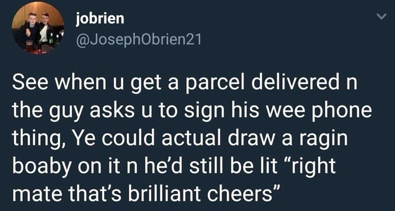 """Text - jobrien @JosephObrien21 See when u get a parcel delivered n the guy asks u to sign his wee phone thing, Ye could actual draw a ragin boaby on it n he'd still be lit """"right mate that's brilliant cheers"""""""