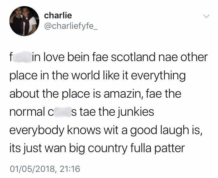 Text - charlie @charliefyfe_ in love bein fae scotland nae other place in the world like it everything about the place is amazin, fae the normal c s tae the junkies everybody knows wit a good laugh is its just wan big country fulla patter 01/05/2018, 21:16