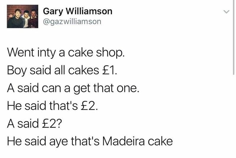 Text - Gary Williamson @gazwilliamson Went inty a cake shop. Boy said all cakes £1. A said can a get that one. He said that's£2 A said £2? He said aye that's Madeira cake