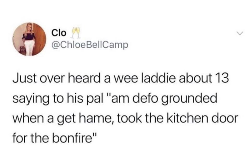 """Text - Clo @ChloeBellCamp Just over heard a wee laddie about 13 saying to his pal """"am defo grounded when a get hame, took the kitchen door for the bonfire"""""""