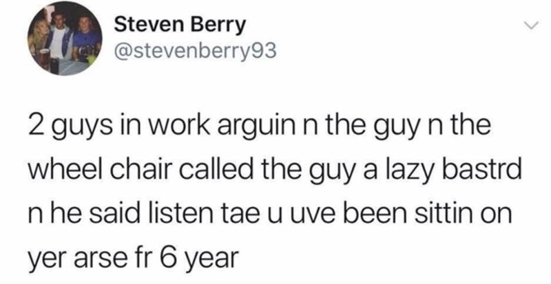 Text - Steven Berry @stevenberry93 2 guys in work arguin n the guy n the wheel chair called the guy a lazy bastrd n he said listen tae u uve been sittin on yer arse fr 6 year