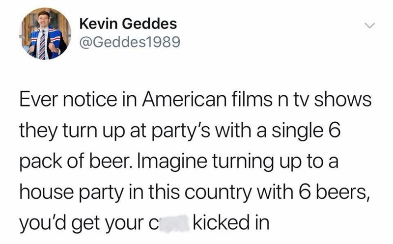 Text - Kevin Geddes @Geddes1989 Ever notice in American films n tv shows they turn up at party's with a single 6 pack of beer. Imagine turning up to a house party in this country with 6 beers, you'd get your c kicked in