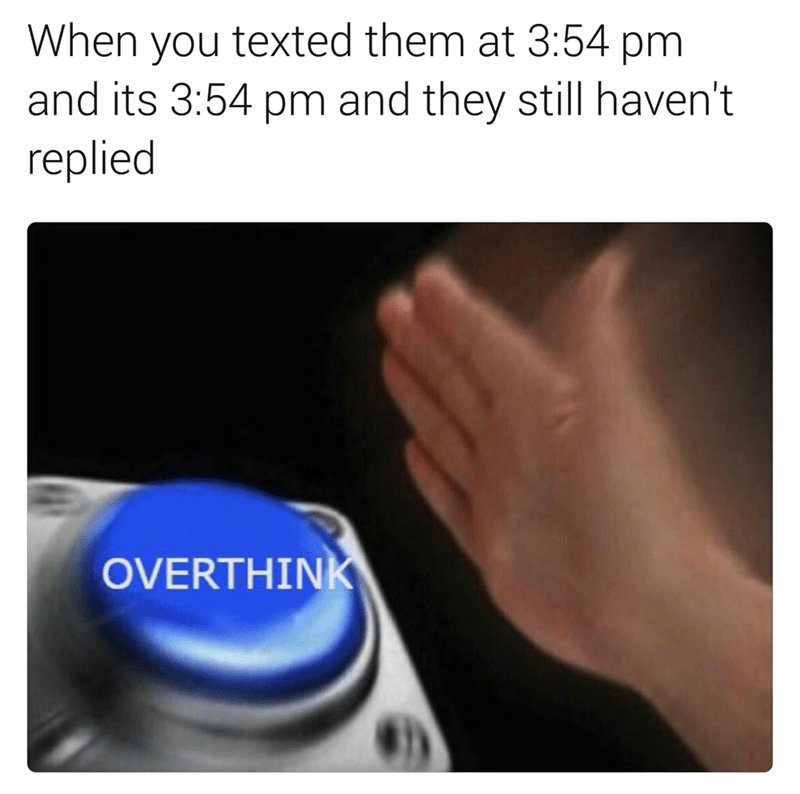 "Caption that reads, ""When you texted them at 3:54pm and it's 3:54pm and they still haven't replied"" above a pic of a person hitting a button that represents ""Overthink"""