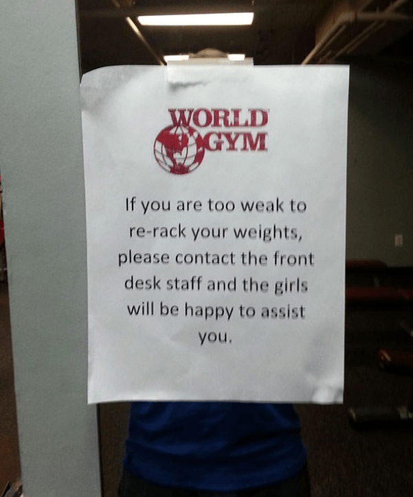 gym fails - Text - WORLD GYM If you are too weak to re-rack your weights, please contact the front desk staff and the girls will be happy to assist you.