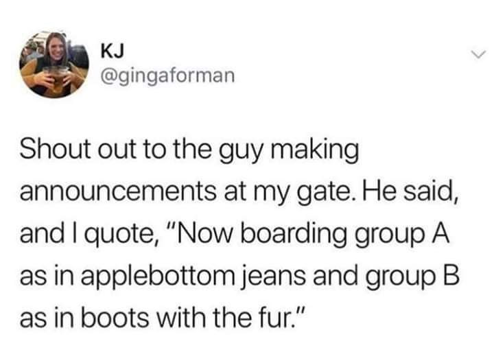 "Tweet that reads, ""Shoutout to the guy making announcements at my gate. He said, and I quote, 'Now boarding Group A as in applebottom jeans and Group B as in boots with the fur'"""