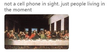 """Caption that reads, """"Not a cell phone in sight. Just people living in the moment"""" above Th Last Supper painting"""