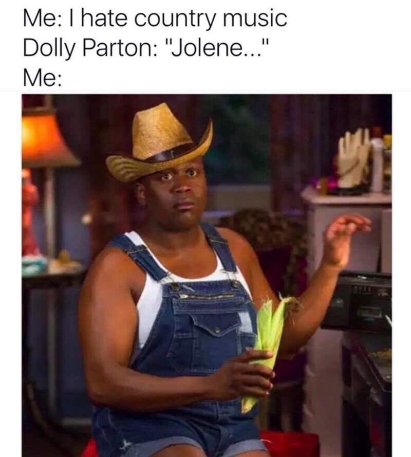 meme about hating country music but turning into a cowboy when Jolene starts playing