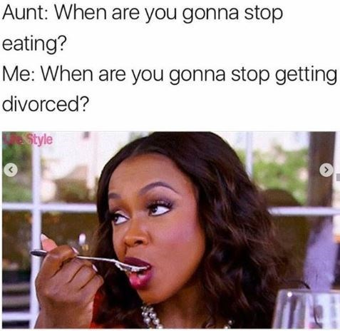"Caption that reads, ""Aunt: When are you gonna stop eating? Me: When are you gonna stop getting divorced?"" above a pic of a woman eating and looking snarky"
