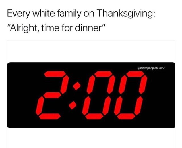 """Caption that reads, """"Every white family on Thanksgiving: 'Alright, time for dinner'"""" above a pic of a digital clock at 2pm"""