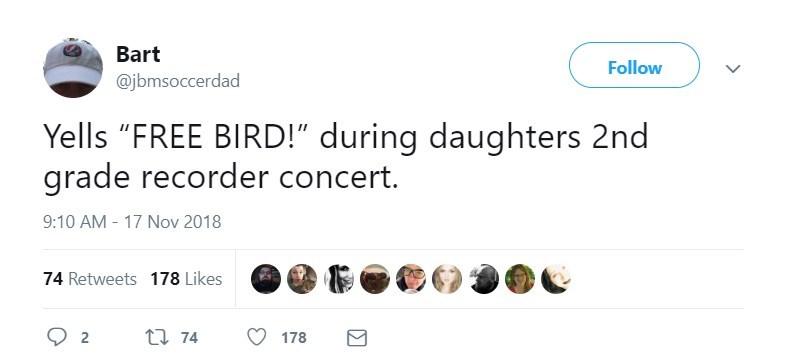 "Text - Bart Follow @jbmsoccerdad Yells ""FREE BIRD!"" during daughters 2nd grade recorder concert. 9:10 AM 17 Nov 2018 74 Retweets 178 Likes 2 t74 178"