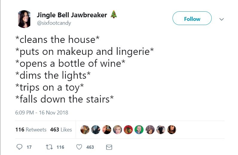 Text - Jingle Bell Jawbreaker @sixfootcandy Follow cleans the house puts on makeup and lingerie* opens a bottle of wine* *dims the lights* trips on a toy* falls down the stairs* 6:09 PM - 16 Nov 2018 116 Retweets 463 Likes ti 116 17 463