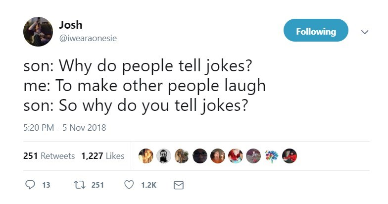Text - Josh Following @iwearaonesie son: Why do people tell jokes? To make other people laugh son: So why do you tell jokes? 5:20 PM - 5 Nov 2018 251 Retweets 1,227 Likes ti 251 13 1.2K