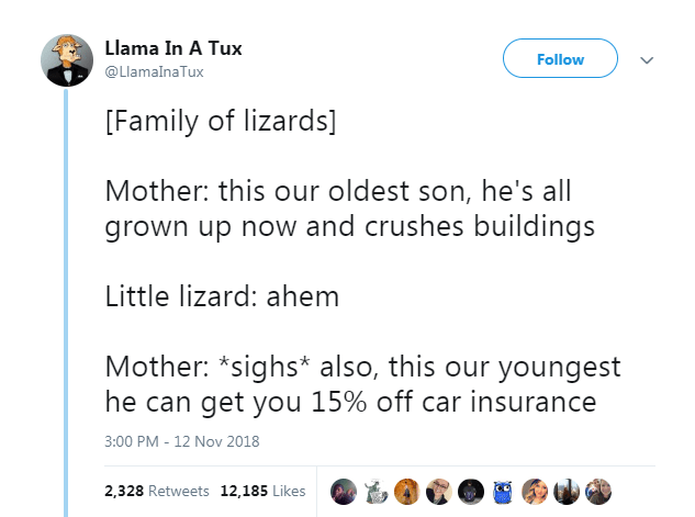 Text - Llama In A Tux Follow @LlamaInaTux [Family of lizards] Mother: this our oldest son, he's all grown up now and crushes buildings Little lizard: ahem Mother: *sighs* also, this our youngest he can get you 15% off car insurance 3:00 PM - 12 Nov 2018 2,328 Retweets 12,185 Likes