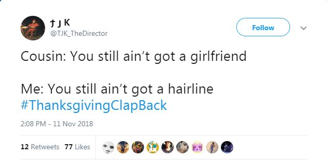 Text - Follow @TJK_TheDirector Cousin: You still ain't got a girlfriend Me: You still ain't got a hairline #ThanksgivingClapBack 2:08 PM 11 Nov 2018 12 Retweets 77 Likes