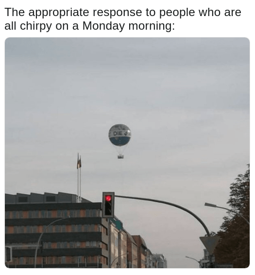 hot air balloon meme that says DIE on it as how is best to deal with chirpy people on a Monday morning