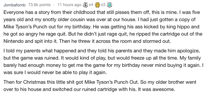 bad guests - Text - 11 hours ago x4 x3 Jombafomb 73.6k points Everyone has a story from their childhood that still pisses them off, this is mine. I was five years old and my snotty older cousin was over at our house. I had just gotten a copy of Mike Tyson's Punch out for my birthday. He was getting his ass kicked by king hippo and he got so angry he rage quit. But he didn't just rage quit, he ripped the cartridge out of the Nintendo and spit into it. Then he threw it across the room and stormed