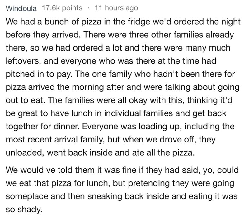 bad guests - Text - 11 hours ago Windoula 17.6k points We had a bunch of pizza in the fridge we'd ordered the night before they arrived. There were three other families already there, so we had ordered a lot and there were many much leftovers, and everyone who was there at the time had pitched in to pay. The one family who hadn't been there for pizza arrived the morning after and were talking about going out to eat. The families were all okay with this, thinking it'd be great to have lunch in in