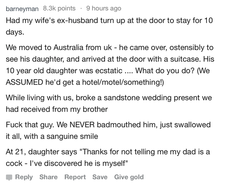 bad guests - Text - 9 hours ago barneyman 8.3k points Had my wife's ex-husband turn up at the door to stay for 10 days We moved to Australia from uk - he came over, ostensibly to see his daughter, and arrived at the door with a suitcase. His 10 year old daughter was ecstatic. What do you do? (We ASSUMED he'd get a hotel/motel/something!) While living with us, broke a sandstone wedding present we had received from my brother Fuck that guy. We NEVER badmouthed him, just swallowed it all, with a sa