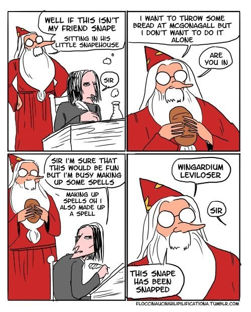Dumbledore comic - Cartoon - WANT TO THROW SOME BREAD AT MCGONAGALL BUT I DON'T WANT TO DO IT ALONE WELL IF THIS 15N'T MY FRIEND SNAPE 5ITTING IN HIS LITTLE SNAPEHOUSE ARE you IN SIR SIR I'M SURE THAT THIS WOULD BE FUN BUT I'M BUSY MAKING UP SOME SPELLS WINGARDIUM LEVILOSER MAKING UP 5PELLS OH I ALS0 MADE UP A SPELL SIR THIS SNAPE HAS BEEN SNAPPED FLOCCINAUCINIHILIPILIFICATIONA.TUMBLR.COM