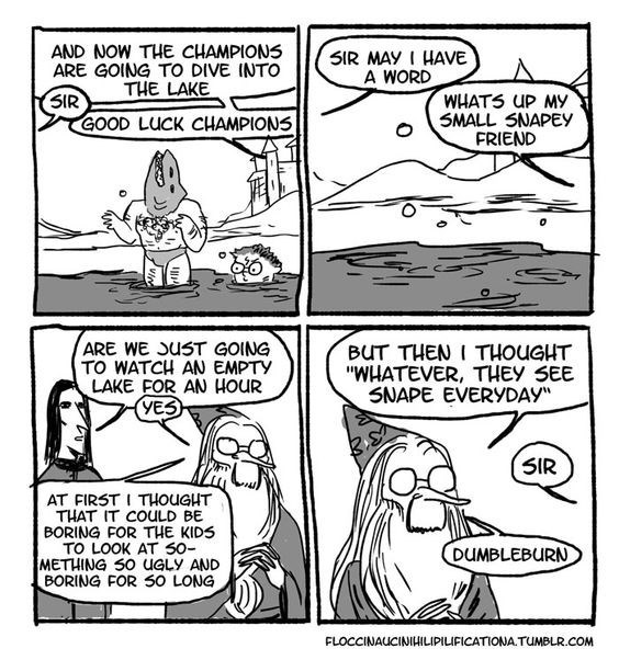 """Dumbledore comic - Comics - AND NOW THE CHAMPIONS ARE GOING TO DIVE INTO THE LAKE 5IR MAY I HAVE A WORD WHATS UP MY SMALL SNAPEY FRIEND SIR GOOD LUCK CHAMPIONS ARE WE JUST GOING TO WATCH AN EMPTY LAKE FOR AN HOUR YES BUT THEN I THOUGHT """"WHATEVER, THEY SEE SNAPE EVERYDAY SIR AT FIRST I THOUGHT THAT IT COULD BE BORING FOR THE KIDS TO LOOK AT 50- METHING S0 UGLY AND BORING FOR S0 LONG DUMBLEBURN M FLOCCINAUCINIHILIPILIFICATIONA.TUMBLR.COM"""