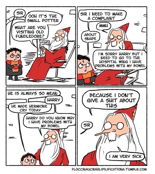 Dumbledore comic - Cartoon - 5IR 5IR I NEED TO MAKE A COMPLAINT OOH IT'S THE SMALL POTTER MMH WHAT ARE You VISITING OLD FUNDLEDORE? ABOUT SNAPE GRANPS WAND I'M SORRY HARRY BUT I NEED TO G0 TO THE HOSPITAL WING I HAVE PROBLEMS WITH MY BOWEL HE IS ALWAYS 50 MEAN BECAUSE I DON'T GIVE A SHIT ABOUT THIS HARRY HE MADE HERMIONE CRY TODAY HARRY DO You KNOW WHy IHAVE PROBLEMS WITH MY BOWEL SIR AM VERY SICK FLOCCINAUCINIHILIPILIFICATIONA.TUMBLR.COM 7