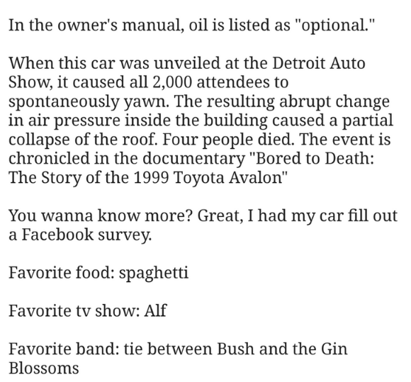"""Text - In the owner's manual, oil is listed as """"optional."""" When this car was unveiled at the Detroit Auto Show, it caused all 2,000 attendees to spontaneously yawn. The resulting abrupt change in air pressure inside the building caused a partial collapse of the roof. Four people died. The event is chronicled in the documentary """"Bored to Death: The Story of the 1999 Toyota Avalon"""" You wanna know more? Great, I had my car fill out a Facebook survey. Favorite food: spaghetti Favorite tv show: Alf F"""