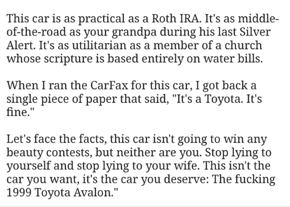 """Text - This car is as practical as a Roth IRA. It's as middle- of-the-road as your grandpa during his last Silver Alert. It's as utilitarian as a member of a church whose scripture is based entirely on water bills When I ran the CarFax for this car, I got back a single piece of paper that said, """"It's a Toyota. It's fine."""" Let's face the facts, this car isn't going to win any beauty contests, but neither are you. Stop lying to yourself and stop lying to your wife. This isn't the car you want, it'"""
