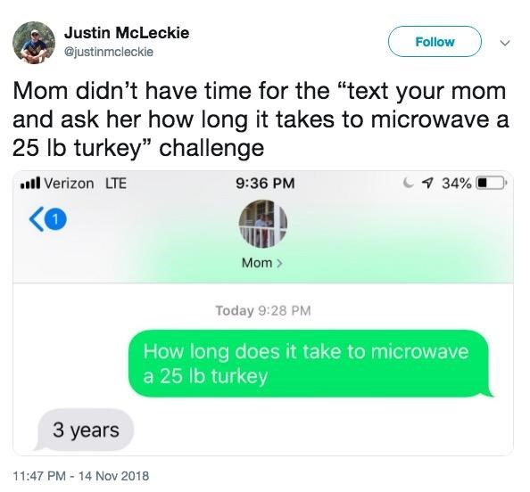 "Text - Justin McLeckie Follow @justinmcleckie Mom didn't have time for the ""text your mom and ask her how long it takes to microwave a 25 lb turkey"" challenge 34% l Verizon LTE 9:36 PM Mom> Today 9:28 PM How long does it take to microwave a 25 lb turkey 3 years 11:47 PM 14 Nov 2018"